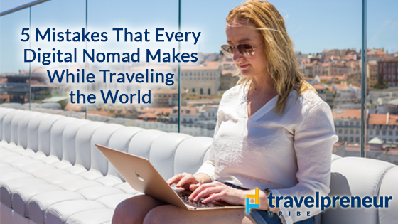 5 Mistakes that every Digital Nomad Makes While Traveling the World